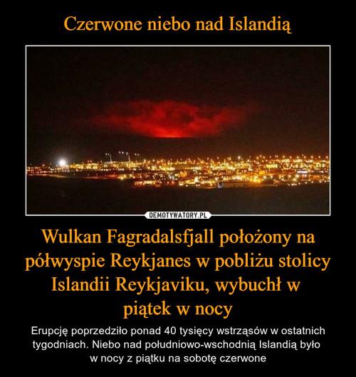 Czerwone niebo nad Islandią Wulkan Fagradalsfjall położony na półwyspie Reykjanes w pobliżu stolicy Islandii Reykjaviku, wybuchł w  piątek w nocy