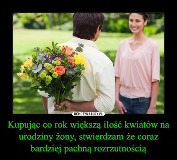 Kupując co rok większą ilość kwiatów na urodziny żony, stwierdzam że coraz bardziej pachną rozrzutnością –