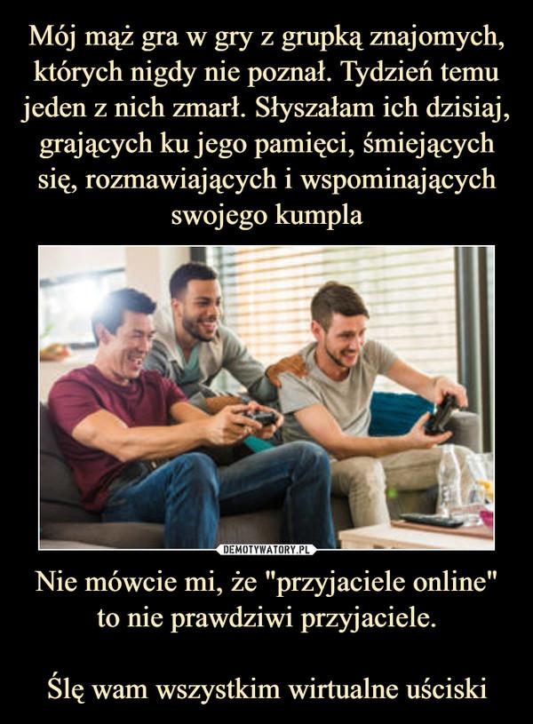 """Nie mówcie mi, że """"przyjaciele online"""" to nie prawdziwi przyjaciele.Ślę wam wszystkim wirtualne uściski –"""