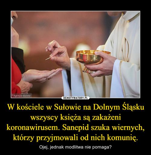 W kościele w Sułowie na Dolnym Śląsku wszyscy księża są zakażeni koronawirusem. Sanepid szuka wiernych, którzy przyjmowali od nich komunię.