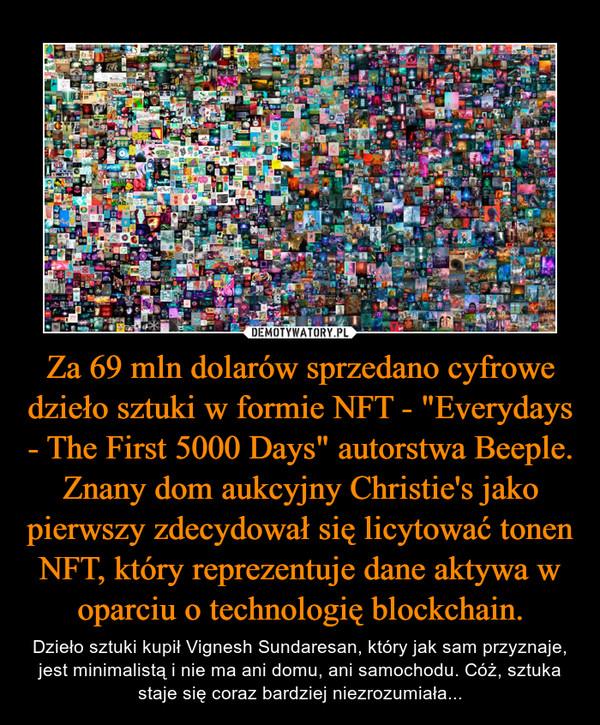 """Za 69 mln dolarów sprzedano cyfrowe dzieło sztuki w formie NFT - """"Everydays - The First 5000 Days"""" autorstwa Beeple. Znany dom aukcyjny Christie's jako pierwszy zdecydował się licytować tonen NFT, który reprezentuje dane aktywa w oparciu o technologię blockchain. – Dzieło sztuki kupił Vignesh Sundaresan, który jak sam przyznaje, jest minimalistą i nie ma ani domu, ani samochodu. Cóż, sztuka staje się coraz bardziej niezrozumiała..."""