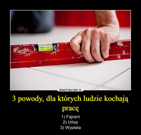 3 powody, dla których ludzie kochają pracę – 1) Fajrant2) Urlop3) Wypłata