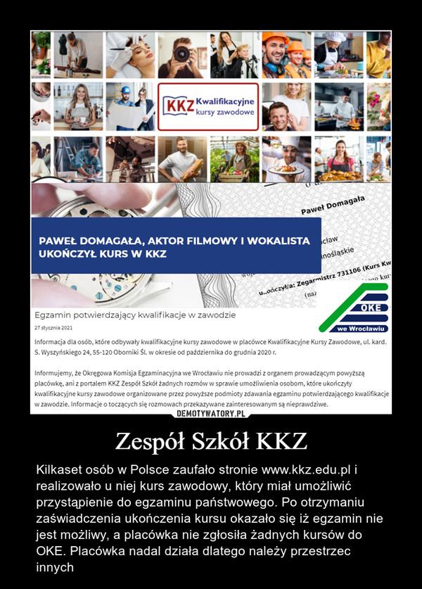 Zespół Szkół KKZ – Kilkaset osób w Polsce zaufało stronie www.kkz.edu.pl i realizowało u niej kurs zawodowy, który miał umożliwić przystąpienie do egzaminu państwowego. Po otrzymaniu zaświadczenia ukończenia kursu okazało się iż egzamin nie jest możliwy, a placówka nie zgłosiła żadnych kursów do OKE. Placówka nadal działa dlatego należy przestrzec innych
