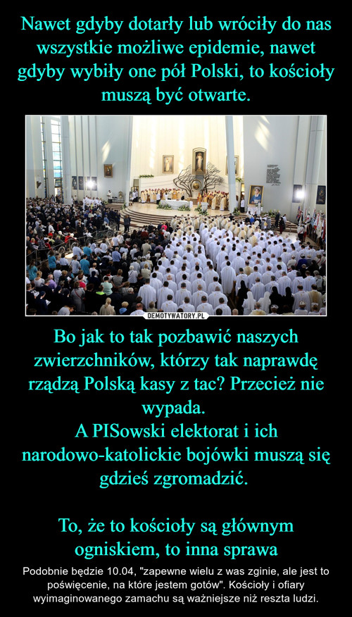 Nawet gdyby dotarły lub wróciły do nas wszystkie możliwe epidemie, nawet gdyby wybiły one pół Polski, to kościoły muszą być otwarte. Bo jak to tak pozbawić naszych zwierzchników, którzy tak naprawdę rządzą Polską kasy z tac? Przecież nie wypada.  A PISowski elektorat i ich narodowo-katolickie bojówki muszą się gdzieś zgromadzić.   To, że to kościoły są głównym ogniskiem, to inna sprawa