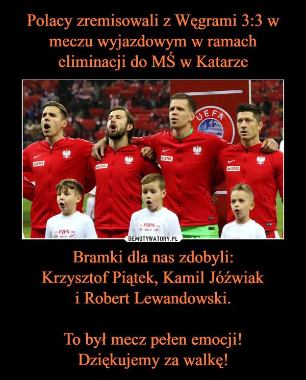 Bramki dla nas zdobyli:Krzysztof Piątek, Kamil Jóźwiaki Robert Lewandowski.To był mecz pełen emocji!Dziękujemy za walkę! –
