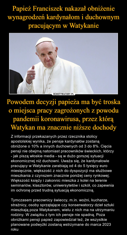 Powodem decyzji papieża ma być troska o miejsca pracy zagrożonych z powodu pandemii koronawirusa, przez którą Watykan ma znacznie niższe dochody – Z informacji przekazanych przez rzecznika stolicy apostolskiej wynika, że pensje kardynałów zostaną obniżone o 10% a innych duchownych od 3 do 8%. Cięcia pensji nie obejmą natomiast pracowników świeckich, którzy - jak piszą włoskie media - są w dużo gorszej sytuacji ekonomicznej niż duchowni. Uważa się, że kardynałowie pracujący w Watykanie zarabiają od 4 do 5 tysięcy euro miesięcznie, większość z nich do dyspozycji ma służbowe mieszkania z czynszem znacznie poniżej ceny rynkowej. Większość księży i zakonnic mieszka z kolei na terenie seminariów, klasztorów, uniwersytetów i szkół, co zapewnia im ochronę przed trudną sytuacją ekonomiczną.Tymczasem pracownicy świeccy, m.in. woźni, kucharze, strażnicy, osoby sprzątające czy konserwatorzy dzieł sztuki mieszkają poza Watykanem, wielu z nich ma na utrzymaniu rodziny. W związku z tym ich pensje nie spadną. Poza obniżkami pensji papież zapowiedział też, że wszystkie planowane podwyżki zostaną wstrzymane do marca 2023 roku