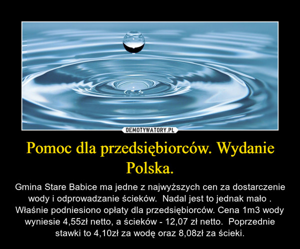 Pomoc dla przedsiębiorców. Wydanie Polska. – Gmina Stare Babice ma jedne z najwyższych cen za dostarczenie wody i odprowadzanie ścieków.  Nadal jest to jednak mało . Właśnie podniesiono opłaty dla przedsiębiorców. Cena 1m3 wody wyniesie 4,55zł netto, a ścieków - 12,07 zł netto.  Poprzednie stawki to 4,10zł za wodę oraz 8,08zł za ścieki.