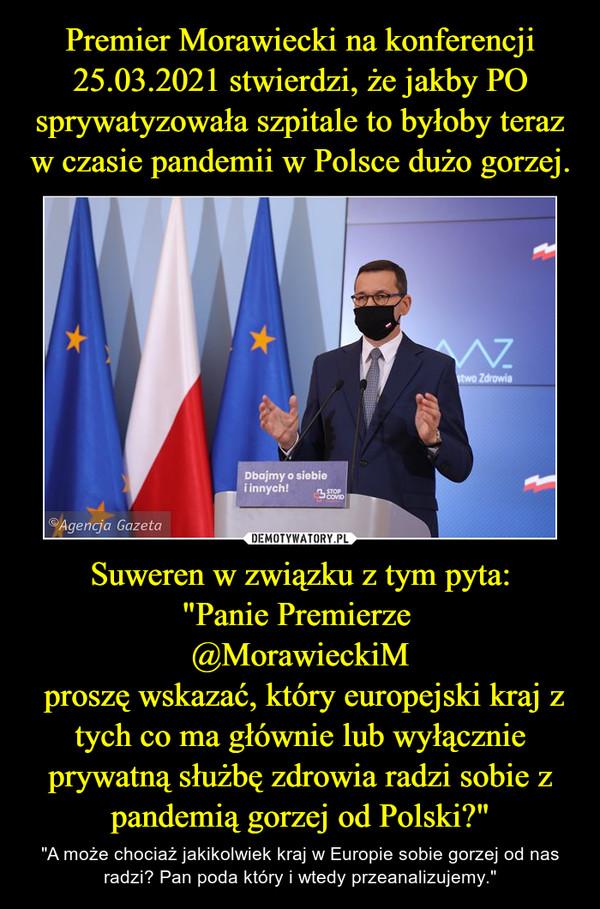 """Suweren w związku z tym pyta:""""Panie Premierze @MorawieckiM proszę wskazać, który europejski kraj z tych co ma głównie lub wyłącznie prywatną służbę zdrowia radzi sobie z pandemią gorzej od Polski?"""" – """"A może chociaż jakikolwiek kraj w Europie sobie gorzej od nas radzi? Pan poda który i wtedy przeanalizujemy."""""""