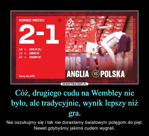 Cóż, drugiego cudu na Wembley nie było, ale tradycyjnie, wynik lepszy niż gra.