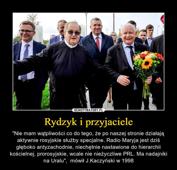 """Rydzyk i przyjaciele – """"Nie mam wątpliwości co do tego, że po naszej stronie działają aktywnie rosyjskie służby specjalne. Radio Maryja jest dziś głęboko antyzachodnie, niechętnie nastawione do hierarchii kościelnej, prorosyjskie, wcale nie nieżyczliwe PRL. Ma nadajniki na Uralu"""",  mówił J.Kaczyński w 1998"""