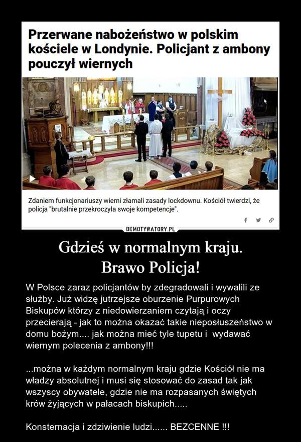 Gdzieś w normalnym kraju.Brawo Policja! – W Polsce zaraz policjantów by zdegradowali i wywalili ze służby. Już widzę jutrzejsze oburzenie Purpurowych Biskupów którzy z niedowierzaniem czytają i oczy przecierają - jak to można okazać takie nieposłuszeństwo w domu bożym.... jak można mieć tyle tupetu i  wydawać wiernym polecenia z ambony!!!...można w każdym normalnym kraju gdzie Kościół nie ma władzy absolutnej i musi się stosować do zasad tak jak wszyscy obywatele, gdzie nie ma rozpasanych świętych krów żyjących w pałacach biskupich.....Konsternacja i zdziwienie ludzi...... BEZCENNE !!!