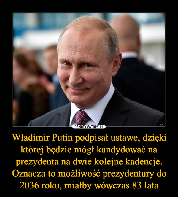 Władimir Putin podpisał ustawę, dzięki której będzie mógł kandydować na prezydenta na dwie kolejne kadencje. Oznacza to możliwość prezydentury do 2036 roku, miałby wówczas 83 lata –