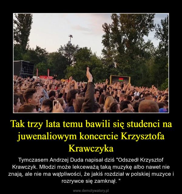 """Tak trzy lata temu bawili się studenci na juwenaliowym koncercie Krzysztofa Krawczyka – Tymczasem Andrzej Duda napisał dziś """"Odszedł Krzysztof Krawczyk. Młodzi może lekceważą taką muzykę albo nawet nie znają, ale nie ma wątpliwości, że jakiś rozdział w polskiej muzyce i rozrywce się zamknął. """""""