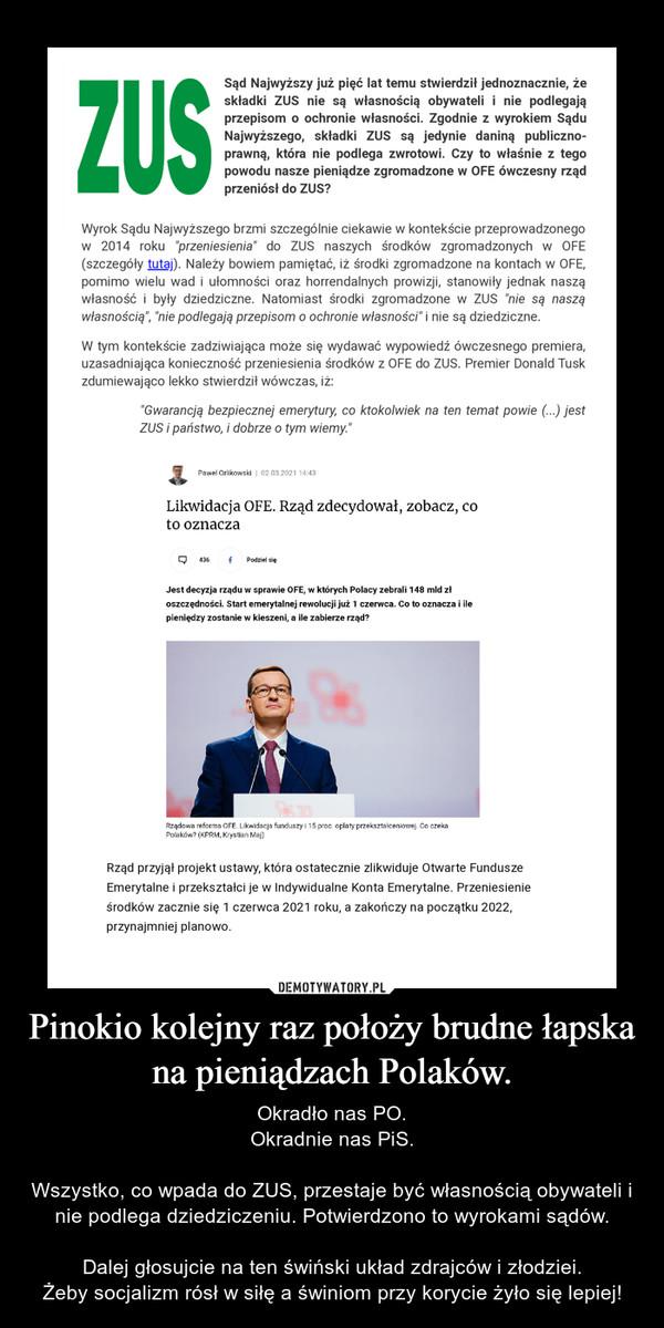 Pinokio kolejny raz położy brudne łapska na pieniądzach Polaków. – Okradło nas PO.Okradnie nas PiS.Wszystko, co wpada do ZUS, przestaje być własnością obywateli i nie podlega dziedziczeniu. Potwierdzono to wyrokami sądów.Dalej głosujcie na ten świński układ zdrajców i złodziei.Żeby socjalizm rósł w siłę a świniom przy korycie żyło się lepiej!