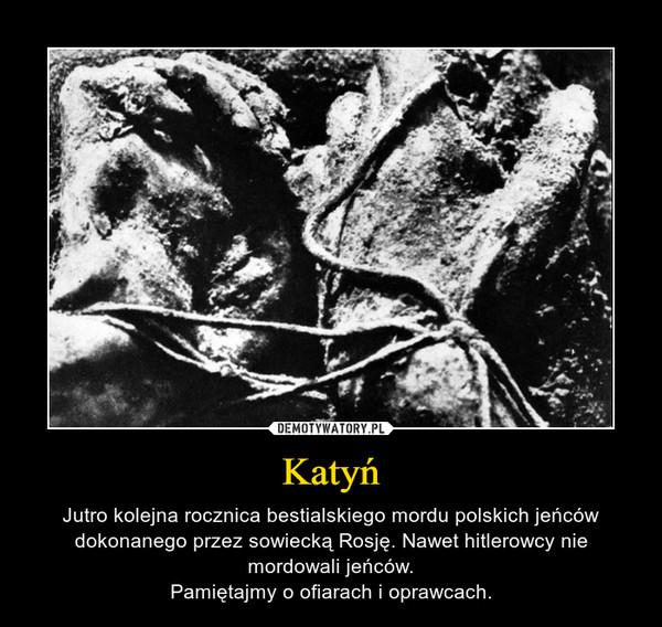 Katyń – Jutro kolejna rocznica bestialskiego mordu polskich jeńców dokonanego przez sowiecką Rosję. Nawet hitlerowcy nie mordowali jeńców.Pamiętajmy o ofiarach i oprawcach.