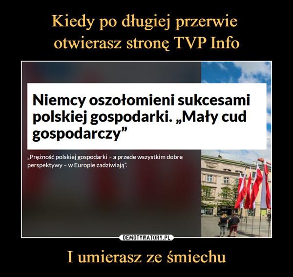 """I umierasz ze śmiechu –  Niemcy oszołomieni sukcesamipolskiej gospodarki. """"Mały cudgospodarczy11""""Prężność polskiej gospodarki - a przede wszystkim dobreperspektywy - w Europie zadziwiają""""."""