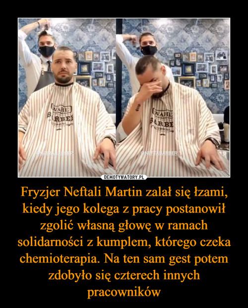 Fryzjer Neftali Martin zalał się łzami, kiedy jego kolega z pracy postanowił zgolić własną głowę w ramach solidarności z kumplem, którego czeka chemioterapia. Na ten sam gest potem zdobyło się czterech innych pracowników