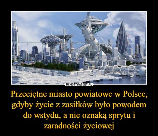 Przeciętne miasto powiatowe w Polsce, gdyby życie z zasiłków było powodem do wstydu, a nie oznaką sprytu i zaradności życiowej –