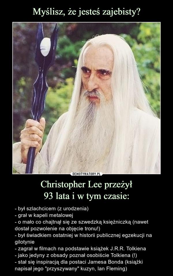 """Christopher Lee przeżył93 lata i w tym czasie: – - był szlachcicem (z urodzenia)- grał w kapeli metalowej- o mało co chajtnął się ze szwedzką księżniczką (nawet dostał pozwolenie na objęcie tronu!)- był świadkiem ostatniej w historii publicznej egzekucji na gilotynie- zagrał w filmach na podstawie książek J.R.R. Tolkiena- jako jedyny z obsady poznał osobiście Tolkiena (!)- stał się inspiracją dla postaci Jamesa Bonda (książki napisał jego """"przyszywany"""" kuzyn, lan Fleming) Christopher Lee przeżył 93 lata i w tym czasie:- był szlachcicem (z urodzenia);- grał w kapeli metalowej;- o mało co chajtnął się ze szwedzką księżniczką (nawet dostał pozwolenie na objęcie tronu!);- był świadkiem ostatniej w historii publicznej egzekucji na gilotynie;- zagrał w filmach na podstawie książek J.R.R. Tolkiena;- jako jedyny z obsady poznał osobiście Tolkiena (!);- stał się inspiracją dla postaci Jamesa Bonda (książki napisał jego """"przyszywany"""" kuzyn, lan Fleming)"""