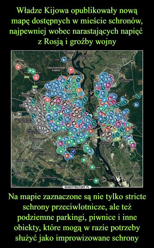 Władze Kijowa opublikowały nową mapę dostępnych w mieście schronów, najpewniej wobec narastających napięć  z Rosją i groźby wojny Na mapie zaznaczone są nie tylko stricte schrony przeciwlotnicze, ale też podziemne parkingi, piwnice i inne obiekty, które mogą w razie potrzeby służyć jako improwizowane schrony