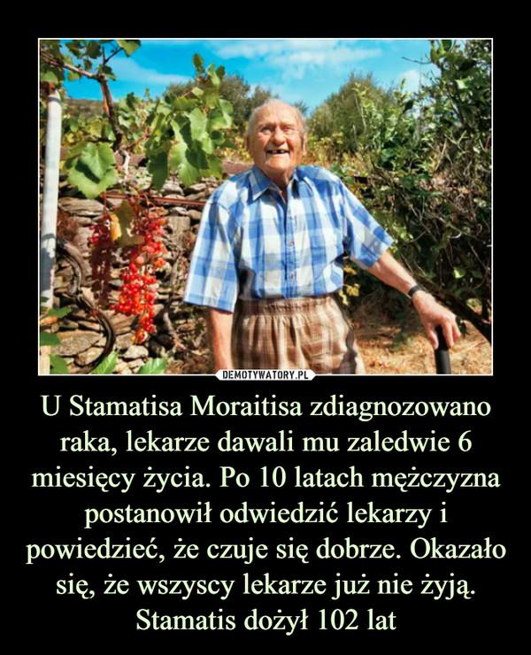 U Stamatisa Moraitisa zdiagnozowano raka, lekarze dawali mu zaledwie 6 miesięcy życia. Po 10 latach mężczyzna postanowił odwiedzić lekarzy i powiedzieć, że czuje się dobrze. Okazało się, że wszyscy lekarze już nie żyją. Stamatis dożył 102 lat –