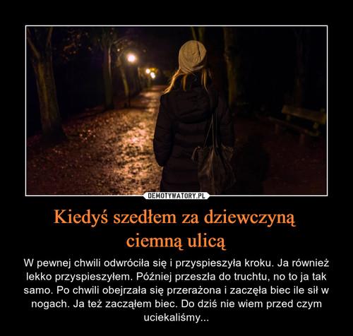 Kiedyś szedłem za dziewczyną  ciemną ulicą