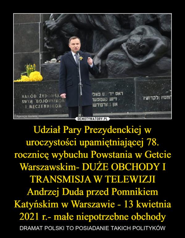 Udział Pary Prezydenckiej w uroczystości upamiętniającej 78. rocznicę wybuchu Powstania w Getcie Warszawskim- DUŻE OBCHODY I TRANSMISJA W TELEWIZJIAndrzej Duda przed Pomnikiem Katyńskim w Warszawie - 13 kwietnia 2021 r.- małe niepotrzebne obchody – DRAMAT POLSKI TO POSIADANIE TAKICH POLITYKÓW