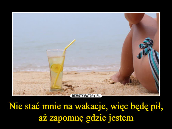Nie stać mnie na wakacje, więc będę pił, aż zapomnę gdzie jestem –