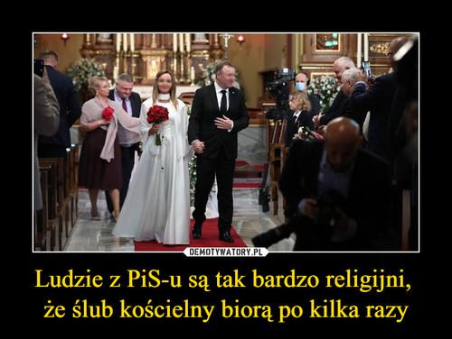 Ludzie z PiS-u są tak bardzo religijni,  że ślub kościelny biorą po kilka razy