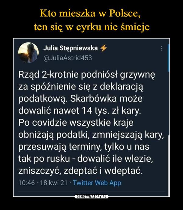 –  Julia Stępniewska @JuliaAstrid453 Rząd 2-krotnie podniósł grzywnę za spóźnienie się z deklaracją podatkową. Skarbówka może dowalić nawet 14 tys. zł kary. Po covidzie wszystkie kraje obniżają podatki, zmniejszają kary, przesuwają terminy, tylko u nas tak po rusku - dowalić ile wlezie, zniszczyć, zdeptać i wdeptać. 10:46 18 kwi 21 Twitter Web App