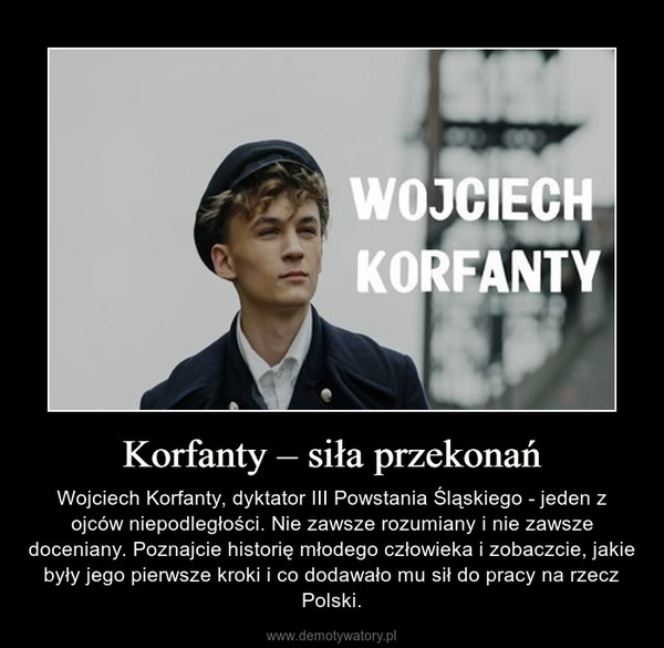 Korfanty – siła przekonań – Wojciech Korfanty, dyktator III Powstania Śląskiego - jeden z ojców niepodległości. Nie zawsze rozumiany i nie zawsze doceniany. Poznajcie historię młodego człowieka i zobaczcie, jakie były jego pierwsze kroki i co dodawało mu sił do pracy na rzecz Polski.