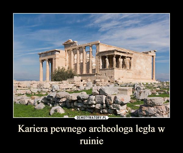 Kariera pewnego archeologa legła w ruinie