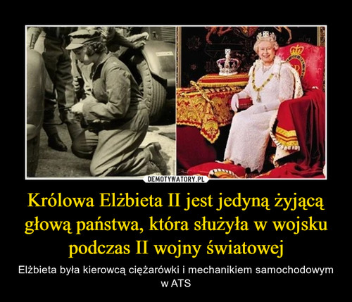 Królowa Elżbieta II jest jedyną żyjącą głową państwa, która służyła w wojsku podczas II wojny światowej