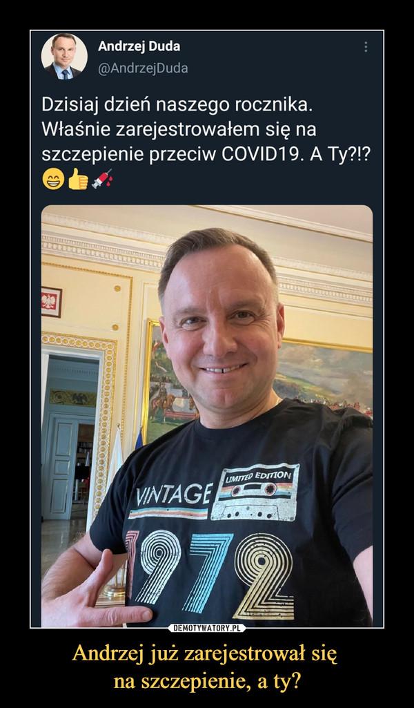 Andrzej już zarejestrował się na szczepienie, a ty? –  Andrzej Duda@AndrzejDudaDzisiaj dzień naszego rocznika.Właśnie zarejestrowałem się naszczepienie przeciw C0VID19. A Ty?!?