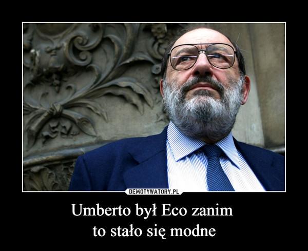 Umberto był Eco zanim to stało się modne –