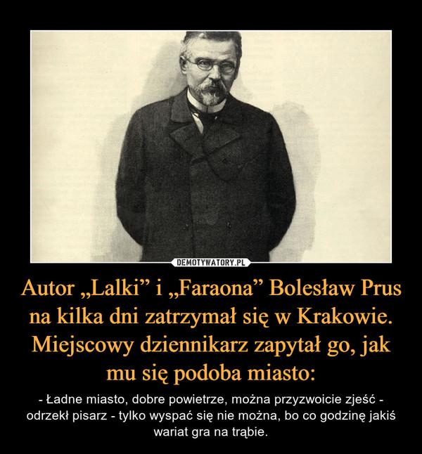 """Autor """"Lalki"""" i """"Faraona"""" Bolesław Prus na kilka dni zatrzymał się w Krakowie. Miejscowy dziennikarz zapytał go, jak mu się podoba miasto: – - Ładne miasto, dobre powietrze, można przyzwoicie zjeść - odrzekł pisarz - tylko wyspać się nie można, bo co godzinę jakiś wariat gra na trąbie."""