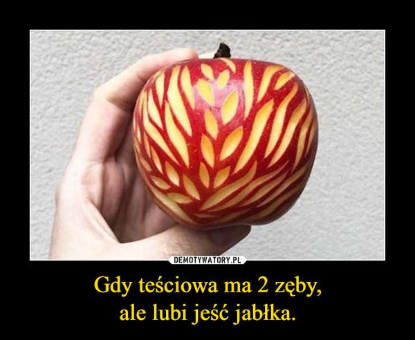 Gdy teściowa ma 2 zęby,ale lubi jeść jabłka. –