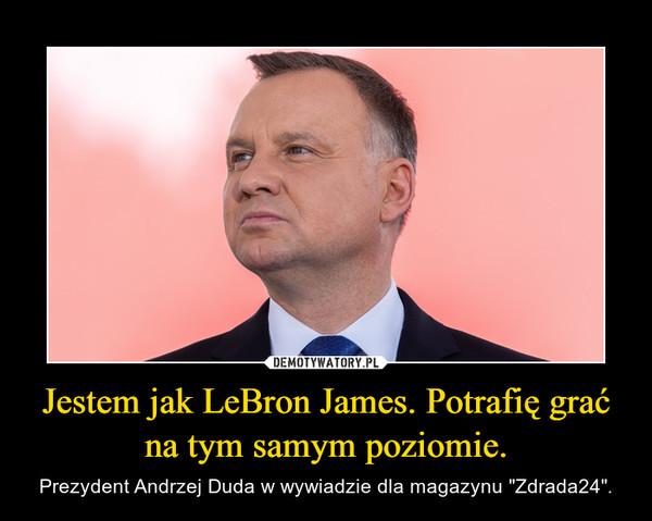 """Jestem jak LeBron James. Potrafię grać na tym samym poziomie. – Prezydent Andrzej Duda w wywiadzie dla magazynu """"Zdrada24""""."""
