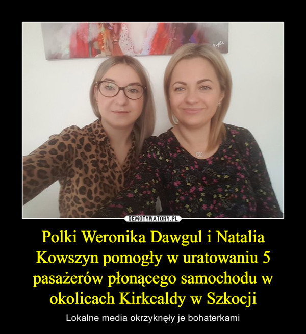 Polki Weronika Dawgul i Natalia Kowszyn pomogły w uratowaniu 5 pasażerów płonącego samochodu w okolicach Kirkcaldy w Szkocji – Lokalne media okrzyknęły je bohaterkami