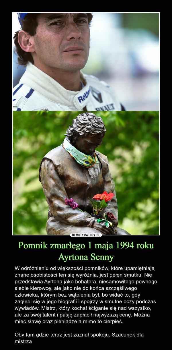 Pomnik zmarłego 1 maja 1994 roku Ayrtona Senny – W odróżnieniu od większości pomników, które upamiętniają znane osobistości ten się wyróżnia, jest pełen smutku. Nie przedstawia Ayrtona jako bohatera, niesamowitego pewnego siebie kierowcę, ale jako nie do końca szczęśliwego człowieka, którym bez wątpienia był, bo widać to, gdy zagłębi się w jego biografii i spojrzy w smutne oczy podczas wywiadów. Mistrz, który kochał ściganie się nad wszystko, ale za swój talent i pasję zapłacił najwyższą cenę. Można mieć sławę oraz pieniądze a mimo to cierpieć.Oby tam gdzie teraz jest zaznał spokoju. Szacunek dla mistrza