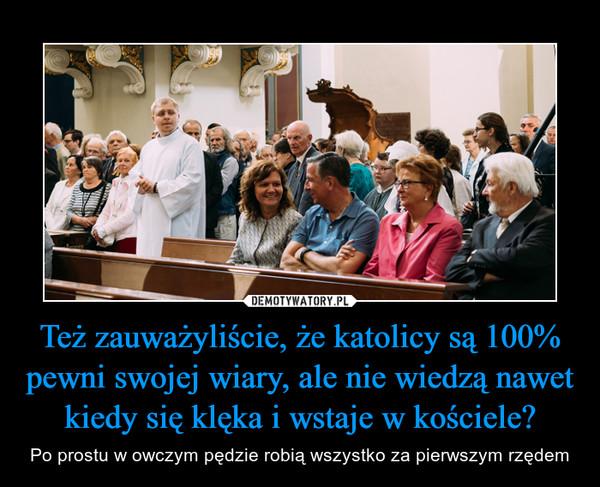 Też zauważyliście, że katolicy są 100% pewni swojej wiary, ale nie wiedzą nawet kiedy się klęka i wstaje w kościele? – Po prostu w owczym pędzie robią wszystko za pierwszym rzędem