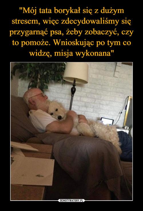 """""""Mój tata borykał się z dużym stresem, więc zdecydowaliśmy się przygarnąć psa, żeby zobaczyć, czy to pomoże. Wnioskując po tym co widzę, misja wykonana"""""""