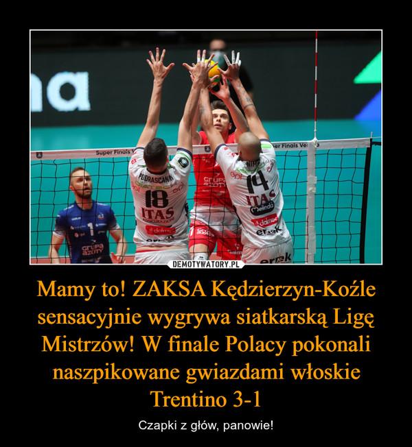 Mamy to! ZAKSA Kędzierzyn-Koźle sensacyjnie wygrywa siatkarską Ligę Mistrzów! W finale Polacy pokonali naszpikowane gwiazdami włoskie Trentino 3-1 – Czapki z głów, panowie!