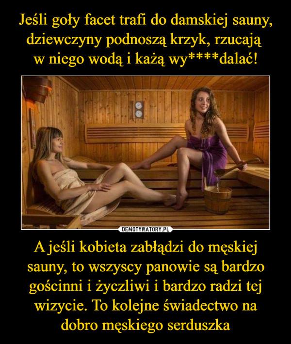 A jeśli kobieta zabłądzi do męskiej sauny, to wszyscy panowie są bardzo gościnni i życzliwi i bardzo radzi tej wizycie. To kolejne świadectwo nadobro męskiego serduszka –