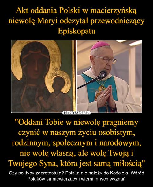 """Akt oddania Polski w macierzyńską niewolę Maryi odczytał przewodniczący Episkopatu """"Oddani Tobie w niewolę pragniemy czynić w naszym życiu osobistym, rodzinnym, społecznym i narodowym, nie wolę własną, ale wolę Twoją i Twojego Syna, która jest samą miłością"""""""