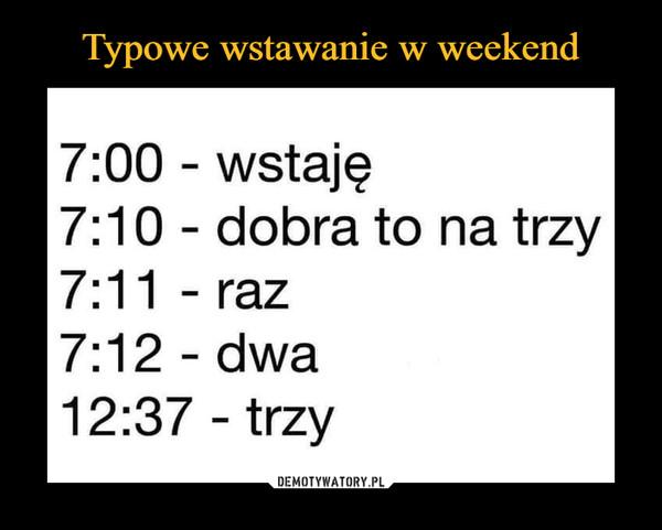 –  7:00 - wstaję7:10 - dobra to na trzy7:11 - raz7:12 - dwa12:37 - trzy