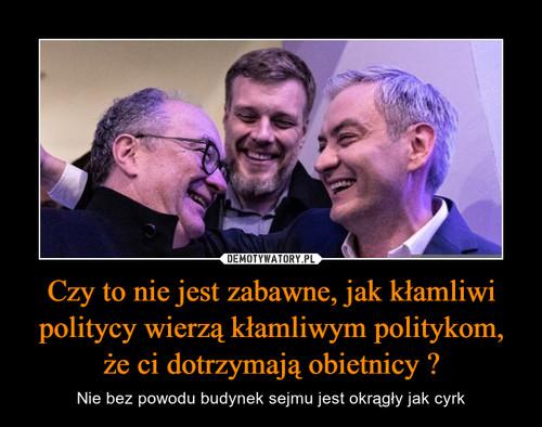 Czy to nie jest zabawne, jak kłamliwi politycy wierzą kłamliwym politykom, że ci dotrzymają obietnicy ?