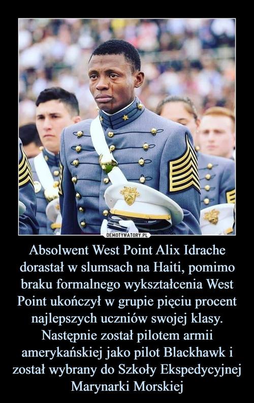 Absolwent West Point Alix Idrache dorastał w slumsach na Haiti, pomimo braku formalnego wykształcenia West Point ukończył w grupie pięciu procent najlepszych uczniów swojej klasy. Następnie został pilotem armii amerykańskiej jako pilot Blackhawk i został wybrany do Szkoły Ekspedycyjnej Marynarki Morskiej