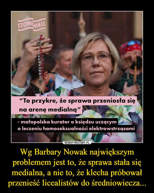 Wg Barbary Nowak największym problemem jest to, że sprawa stała się medialna, a nie to, że klecha próbował przenieść licealistów do średniowiecza...