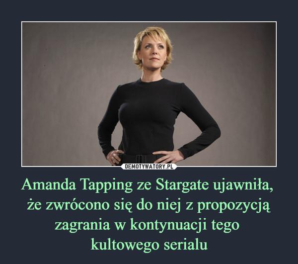 Amanda Tapping ze Stargate ujawniła, że zwrócono się do niej z propozycją zagrania w kontynuacji tego kultowego serialu –